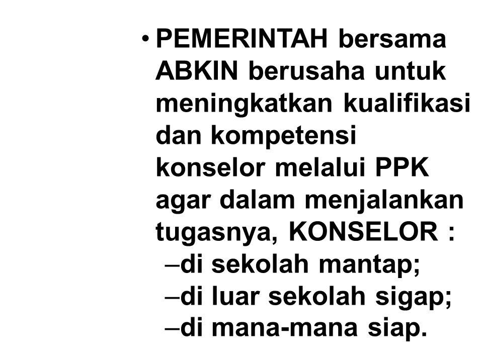 PEMERINTAH bersama ABKIN berusaha untuk meningkatkan kualifikasi dan kompetensi konselor melalui PPK agar dalam menjalankan tugasnya, KONSELOR :