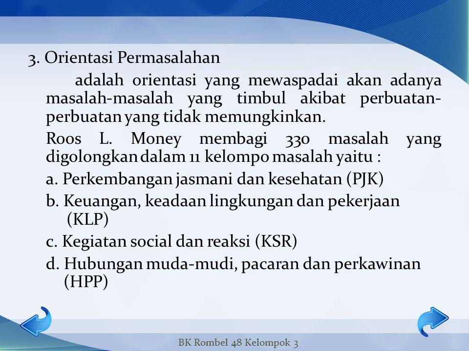 3. Orientasi Permasalahan adalah orientasi yang mewaspadai akan adanya masalah-masalah yang timbul akibat perbuatan- perbuatan yang tidak memungkinkan. Roos L. Money membagi 330 masalah yang digolongkan dalam 11 kelompo masalah yaitu : a. Perkembangan jasmani dan kesehatan (PJK) b. Keuangan, keadaan lingkungan dan pekerjaan (KLP) c. Kegiatan social dan reaksi (KSR) d. Hubungan muda-mudi, pacaran dan perkawinan (HPP)