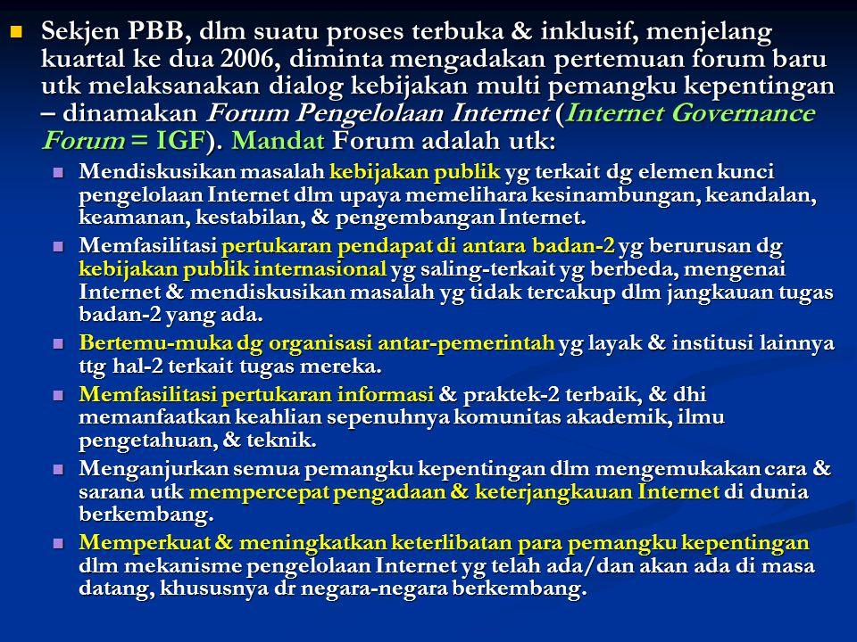 Sekjen PBB, dlm suatu proses terbuka & inklusif, menjelang kuartal ke dua 2006, diminta mengadakan pertemuan forum baru utk melaksanakan dialog kebijakan multi pemangku kepentingan – dinamakan Forum Pengelolaan Internet (Internet Governance Forum = IGF). Mandat Forum adalah utk: