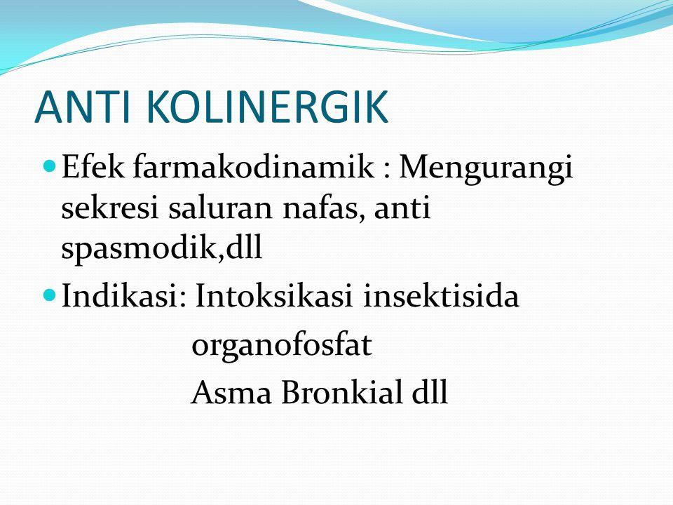 ANTI KOLINERGIK Efek farmakodinamik : Mengurangi sekresi saluran nafas, anti spasmodik,dll. Indikasi: Intoksikasi insektisida.