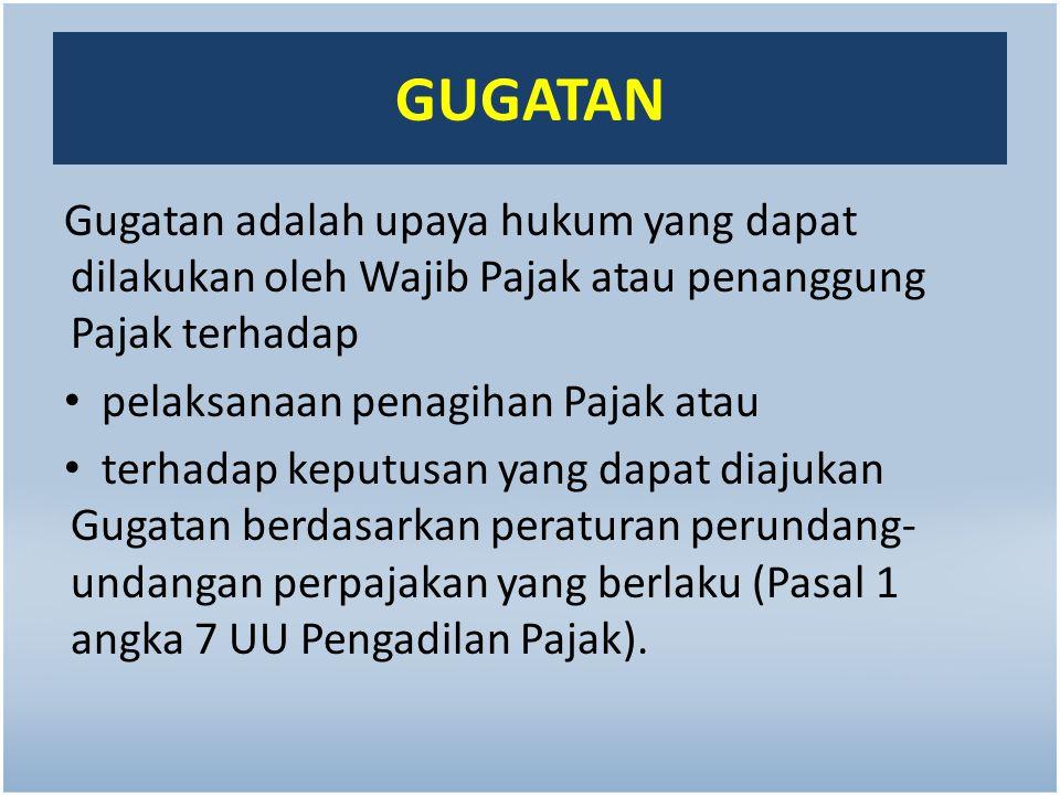 GUGATAN Gugatan adalah upaya hukum yang dapat dilakukan oleh Wajib Pajak atau penanggung Pajak terhadap.