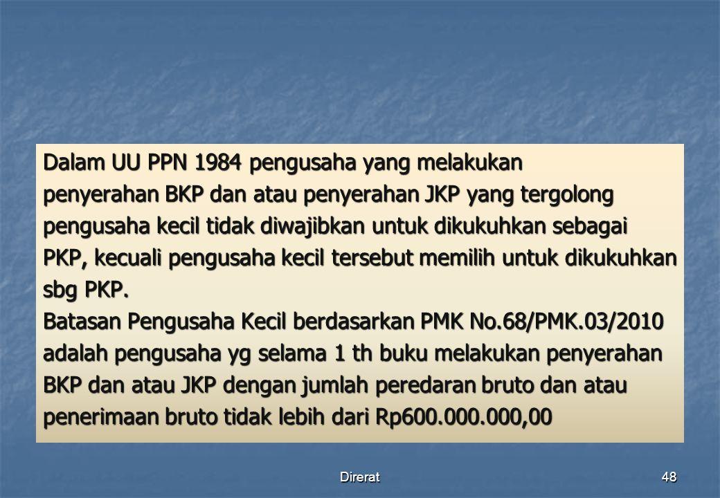 Dalam UU PPN 1984 pengusaha yang melakukan penyerahan BKP dan atau penyerahan JKP yang tergolong pengusaha kecil tidak diwajibkan untuk dikukuhkan sebagai PKP, kecuali pengusaha kecil tersebut memilih untuk dikukuhkan sbg PKP. Batasan Pengusaha Kecil berdasarkan PMK No.68/PMK.03/2010 adalah pengusaha yg selama 1 th buku melakukan penyerahan BKP dan atau JKP dengan jumlah peredaran bruto dan atau penerimaan bruto tidak lebih dari Rp600.000.000,00