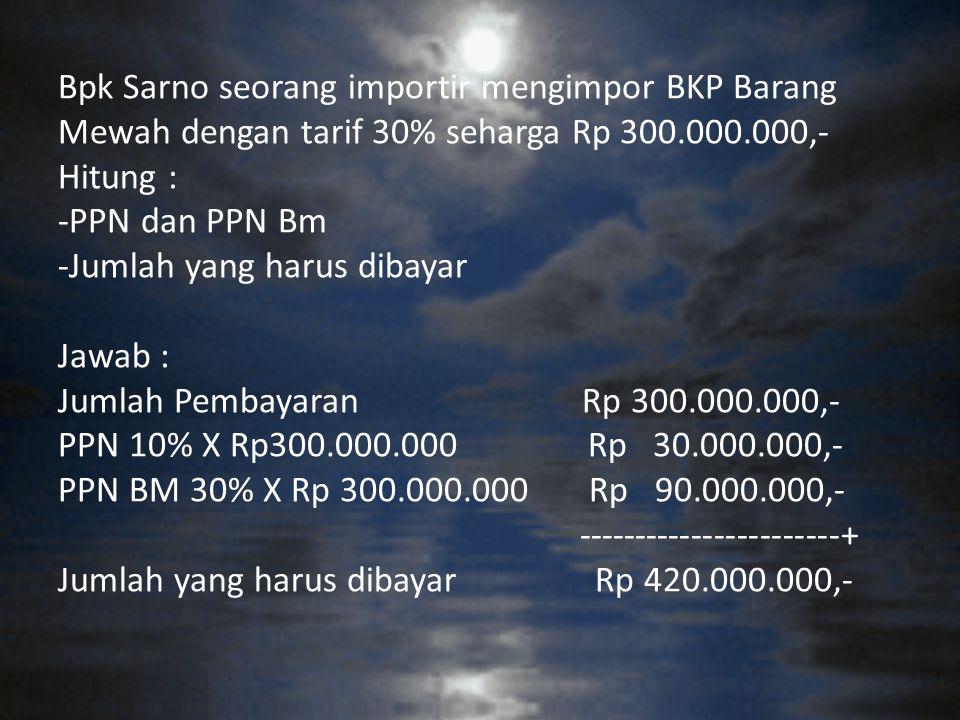 Bpk Sarno seorang importir mengimpor BKP Barang Mewah dengan tarif 30% seharga Rp 300.000.000,- Hitung : -PPN dan PPN Bm -Jumlah yang harus dibayar Jawab : Jumlah Pembayaran Rp 300.000.000,- PPN 10% X Rp300.000.000 Rp 30.000.000,- PPN BM 30% X Rp 300.000.000 Rp 90.000.000,- -----------------------+ Jumlah yang harus dibayar Rp 420.000.000,-