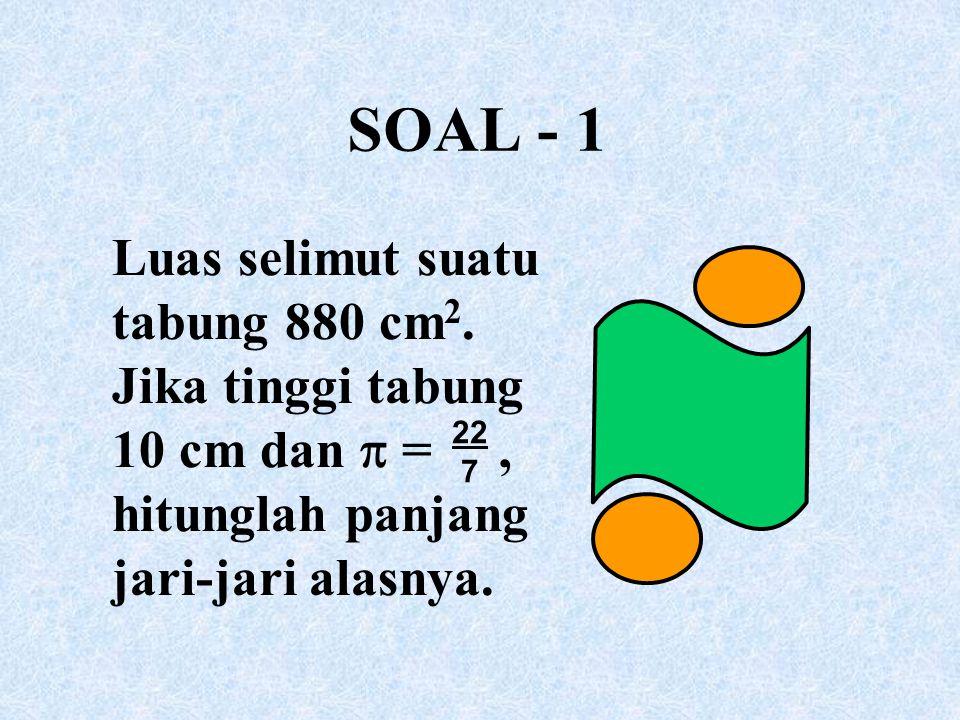 SOAL - 1 Luas selimut suatu tabung 880 cm2. Jika tinggi tabung 10 cm dan  = , hitunglah panjang jari-jari alasnya.
