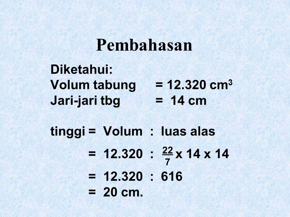 Pembahasan Diketahui: Volum tabung = 12.320 cm3 Jari-jari tbg = 14 cm