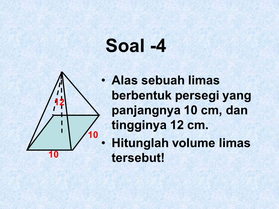 Soal -4 10. 12. Alas sebuah limas berbentuk persegi yang panjangnya 10 cm, dan tingginya 12 cm.