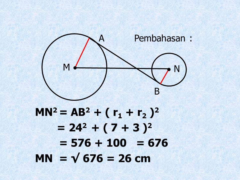A Pembahasan : M   N. B. MN2 = AB2 + ( r1 + r2 )2. = 242 + ( 7 + 3 )2. = 576 + 100 = 676.