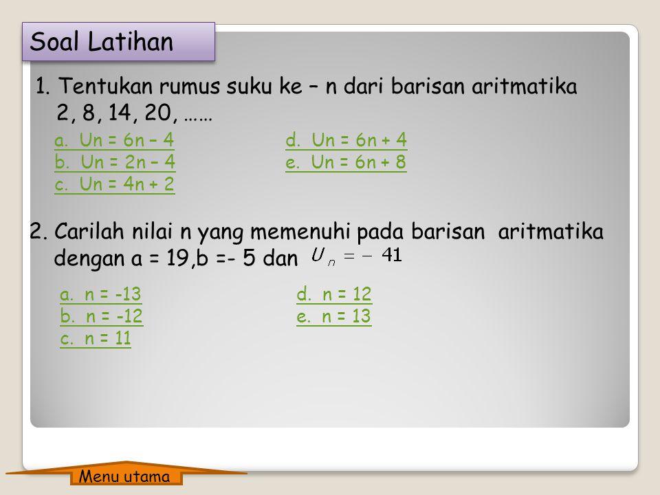 Soal Latihan 1. Tentukan rumus suku ke – n dari barisan aritmatika 2, 8, 14, 20, …… a. Un = 6n – 4.