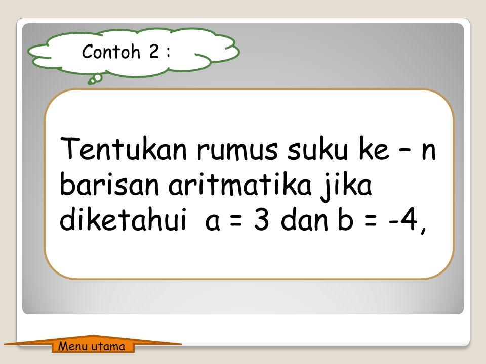Contoh 2 : Tentukan rumus suku ke – n barisan aritmatika jika diketahui a = 3 dan b = -4, Menu utama.