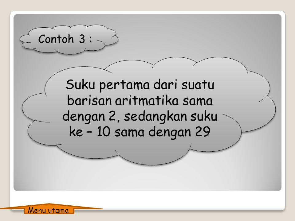 Contoh 3 : Suku pertama dari suatu barisan aritmatika sama dengan 2, sedangkan suku ke – 10 sama dengan 29.