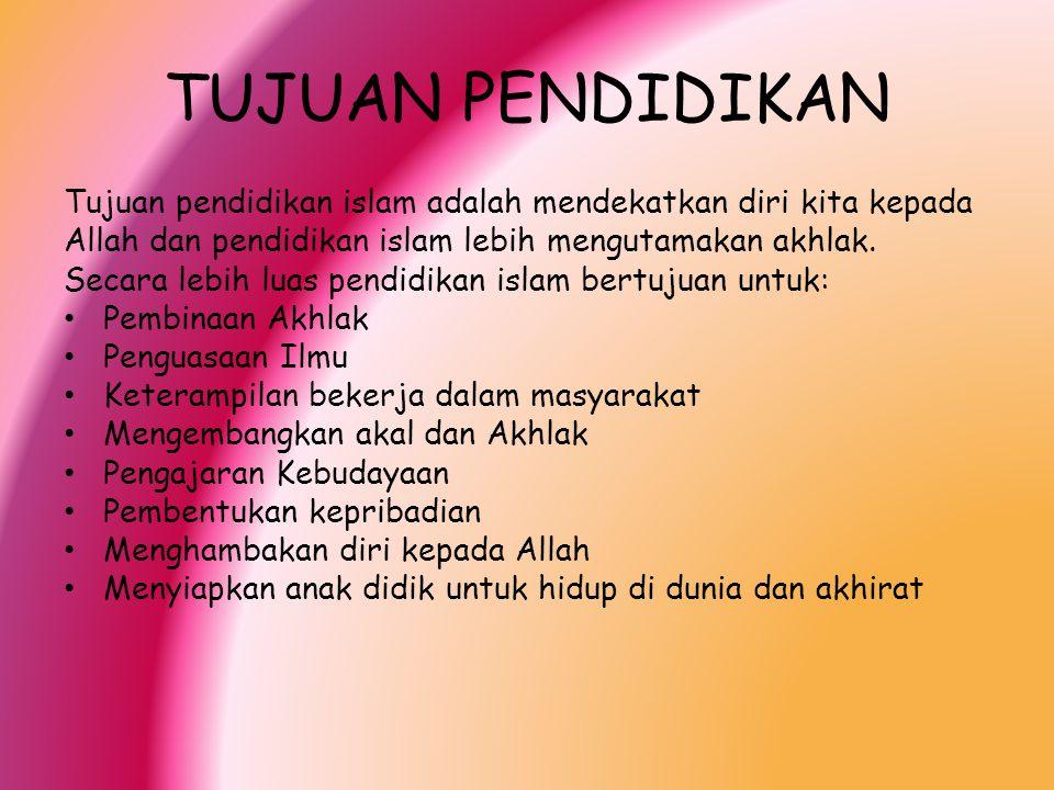 TUJUAN PENDIDIKAN Tujuan pendidikan islam adalah mendekatkan diri kita kepada. Allah dan pendidikan islam lebih mengutamakan akhlak.