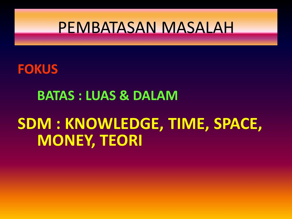 PEMBATASAN MASALAH SDM : KNOWLEDGE, TIME, SPACE, MONEY, TEORI FOKUS