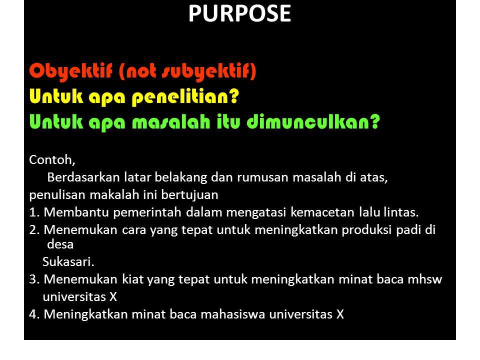 PURPOSE Obyektif (not subyektif) Untuk apa penelitian