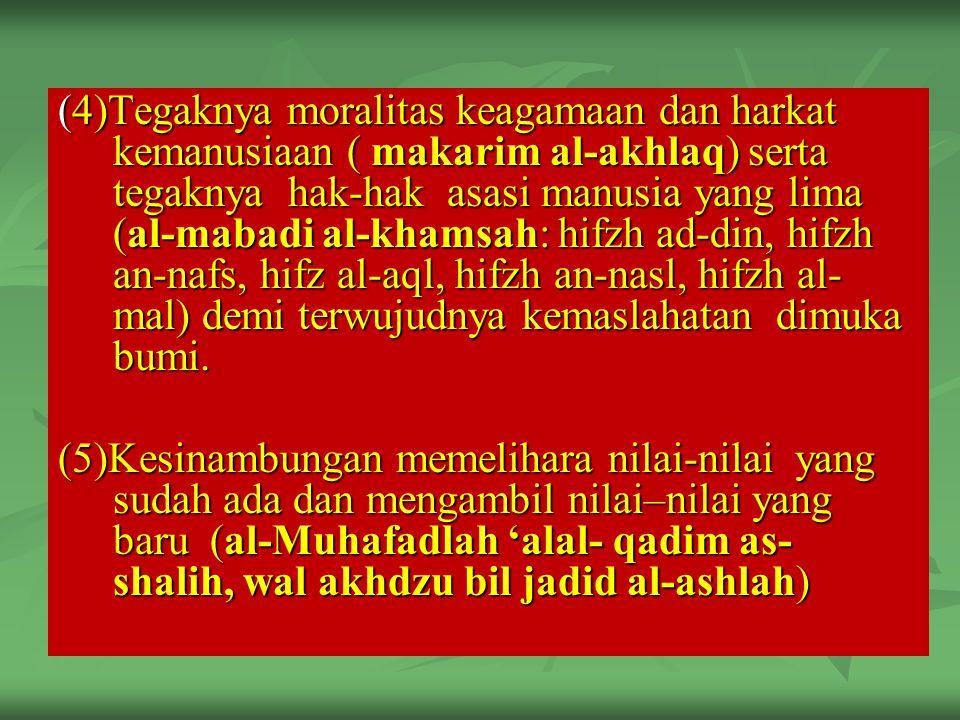 (4)Tegaknya moralitas keagamaan dan harkat kemanusiaan ( makarim al-akhlaq) serta tegaknya hak-hak asasi manusia yang lima (al-mabadi al-khamsah: hifzh ad-din, hifzh an-nafs, hifz al-aql, hifzh an-nasl, hifzh al-mal) demi terwujudnya kemaslahatan dimuka bumi.