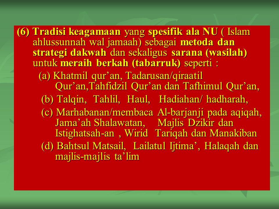 (6) Tradisi keagamaan yang spesifik ala NU ( Islam ahlussunnah wal jamaah) sebagai metoda dan strategi dakwah dan sekaligus sarana (wasilah) untuk meraih berkah (tabarruk) seperti :