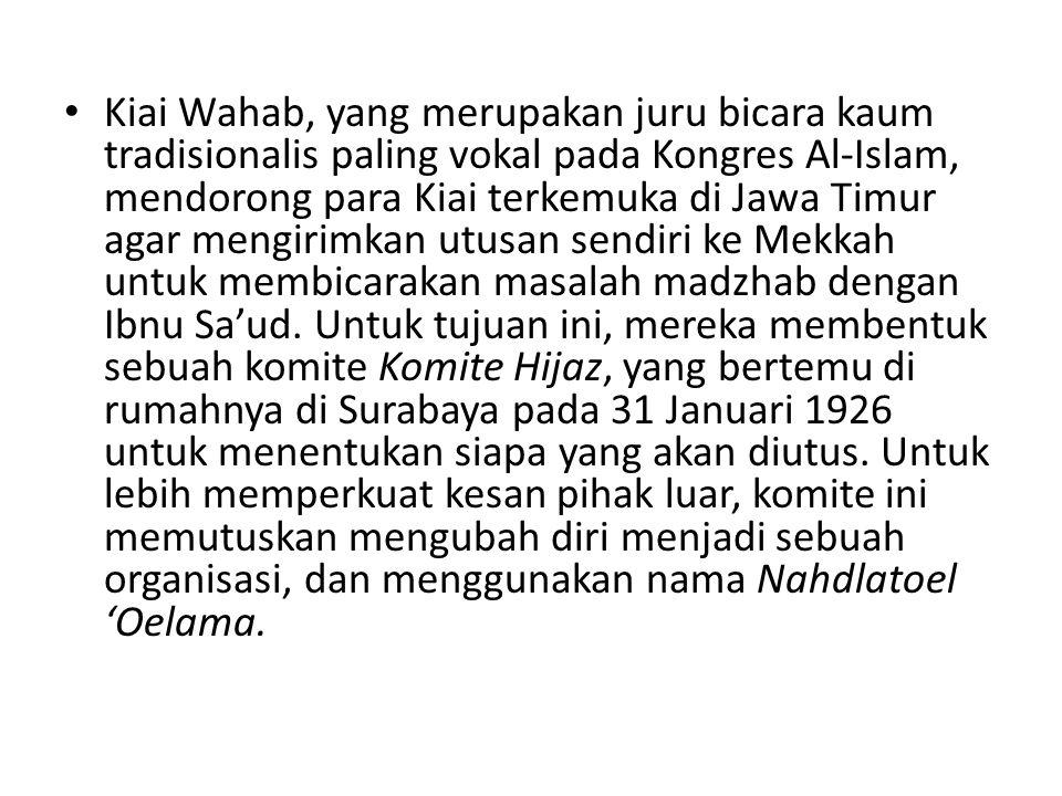 Kiai Wahab, yang merupakan juru bicara kaum tradisionalis paling vokal pada Kongres Al-Islam, mendorong para Kiai terkemuka di Jawa Timur agar mengirimkan utusan sendiri ke Mekkah untuk membicarakan masalah madzhab dengan Ibnu Sa'ud.