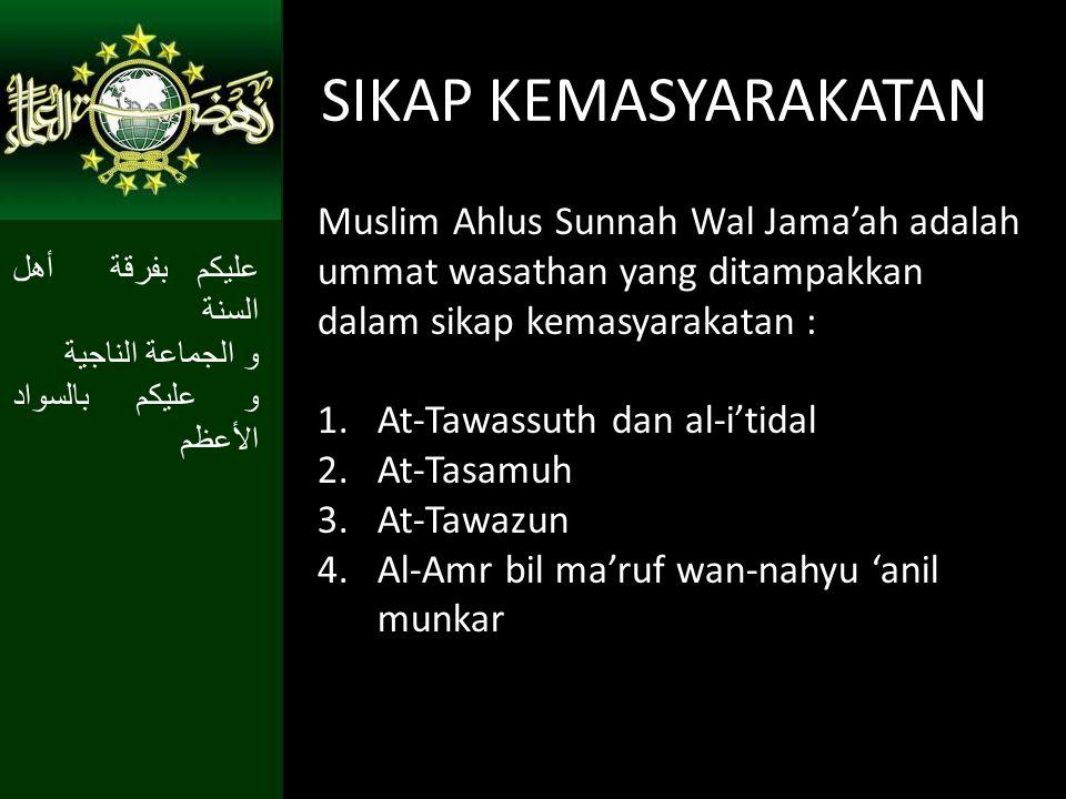 SIKAP KEMASYARAKATAN Muslim Ahlus Sunnah Wal Jama'ah adalah ummat wasathan yang ditampakkan dalam sikap kemasyarakatan :
