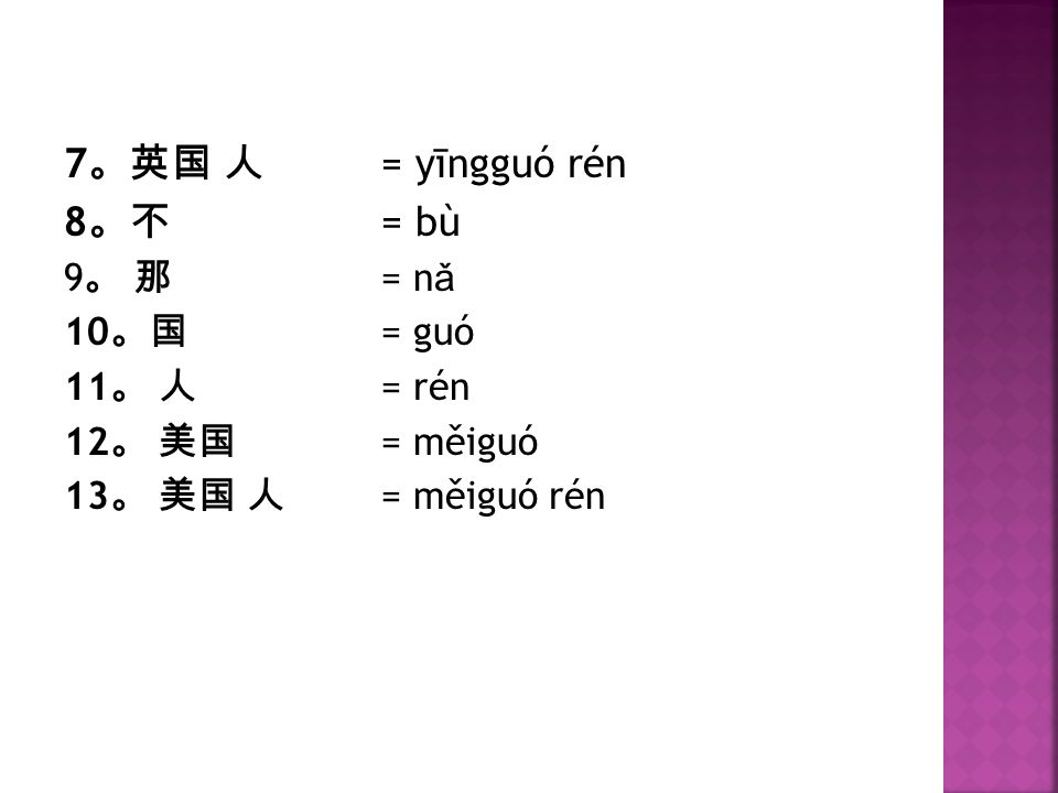 7。英国 人 = yīngguó rén 8。不 = bù 9。 那 = nǎ 10。国 = guó 11。 人 = rén