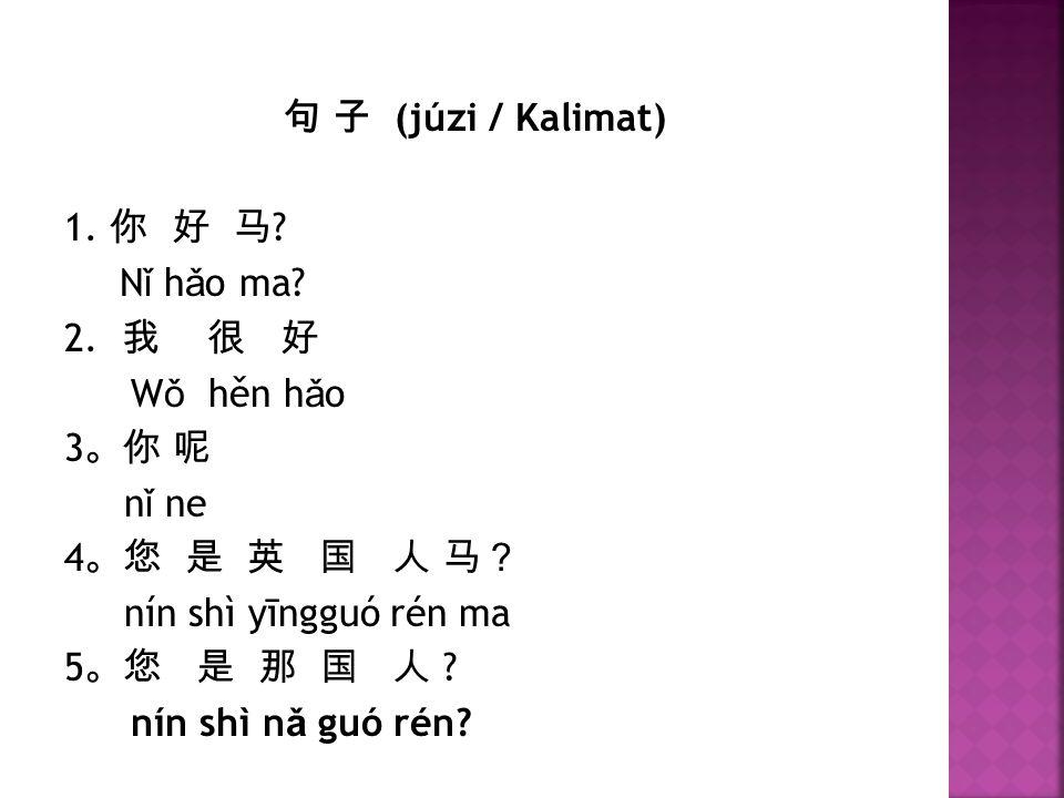 句 子 (júzi / Kalimat) 1. 你 好 马 Nǐ hǎo ma 2. 我 很 好. Wǒ hěn hǎo. 3。你 呢. nǐ ne. 4。您 是 英 国 人 马?