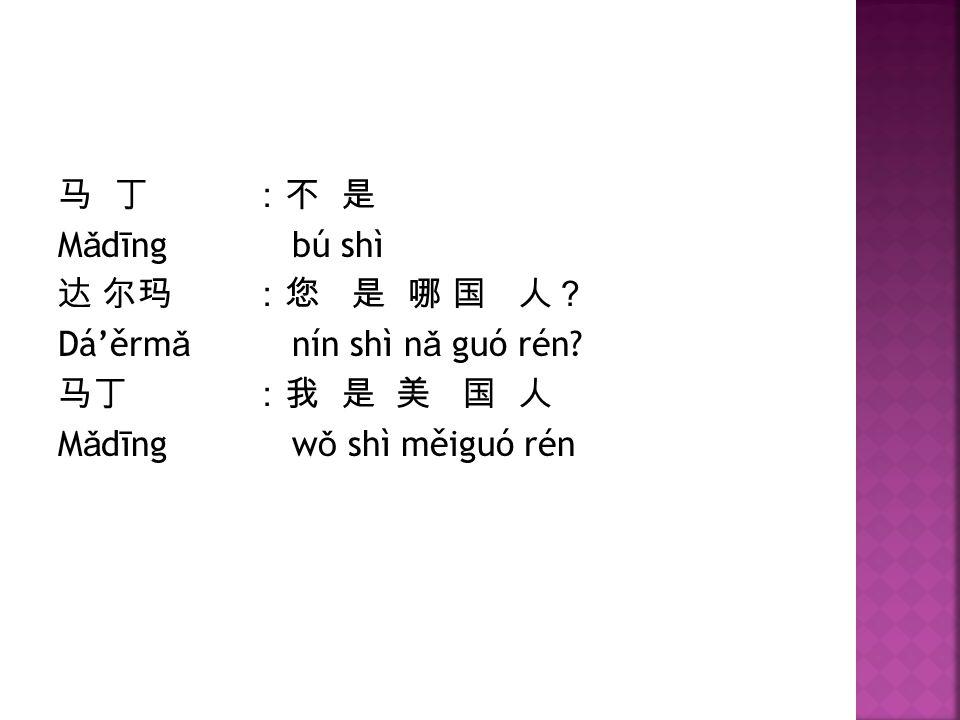 马 丁 :不 是 Mǎdīng bú shì 达 尔玛 :您 是 哪 国 人? Dá'ěrmǎ nín shì nǎ guó rén