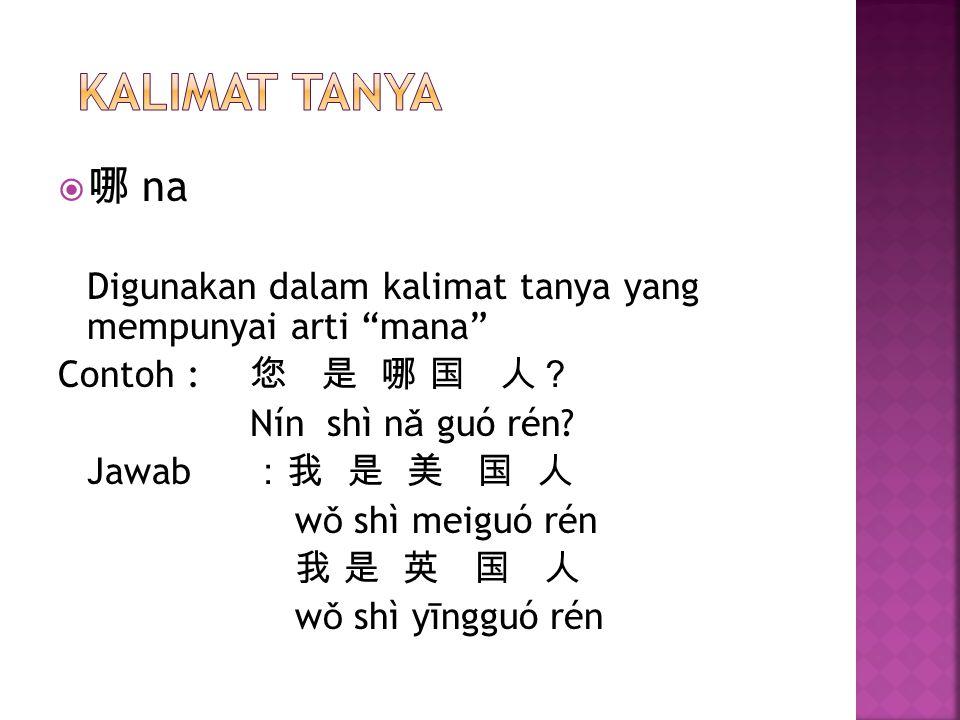 KALIMAT TANYA 哪 na. Digunakan dalam kalimat tanya yang mempunyai arti mana Contoh : 您 是 哪 国 人?