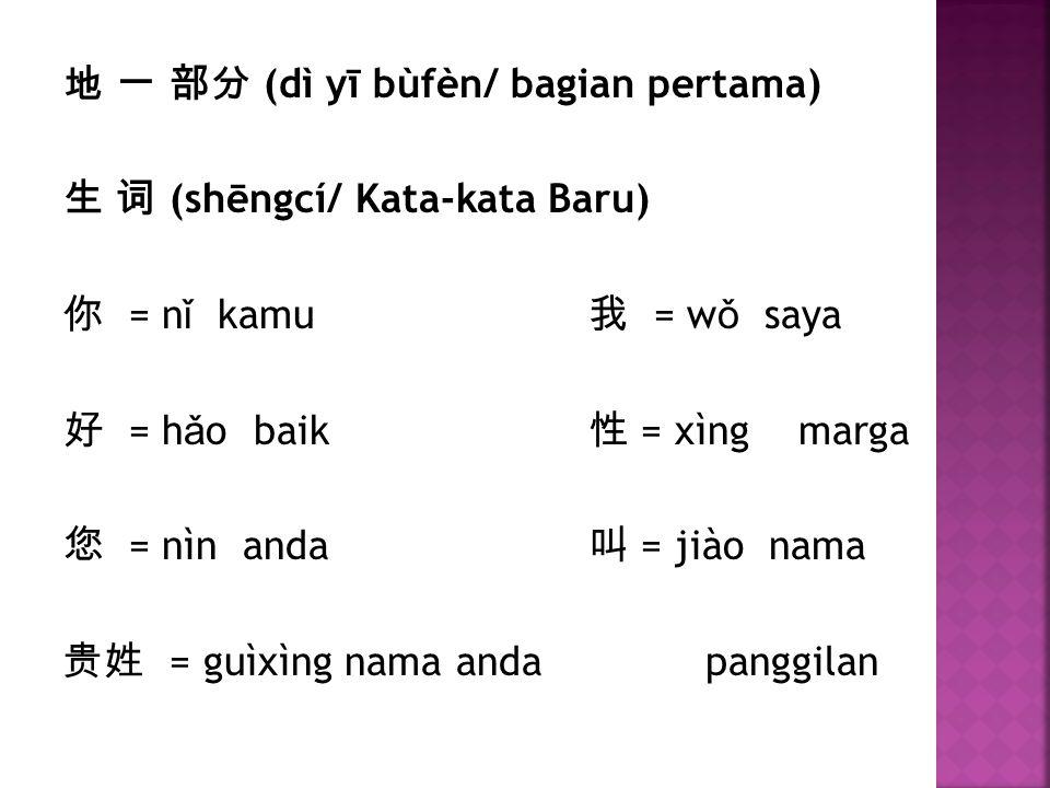 地 一 部分 (dì yī bùfèn/ bagian pertama) 生 词 (shēngcí/ Kata-kata Baru) 你 = nǐ kamu 我 = wǒ saya 好 = hǎo baik 性 = xìng marga 您 = nìn anda 叫 = jiào nama 贵姓 = guìxìng nama anda panggilan