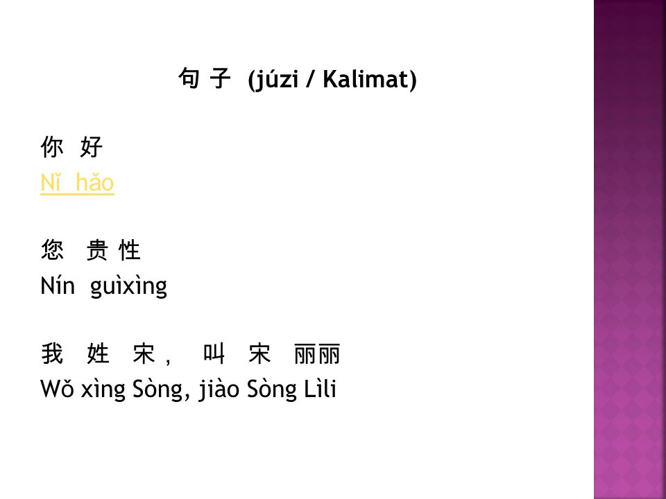 句 子 (júzi / Kalimat) 你 好 Nǐ hǎo 您 贵 性 Nín guìxìng 我 姓 宋, 叫 宋 丽丽 Wǒ xìng Sòng, jiào Sòng Lìli