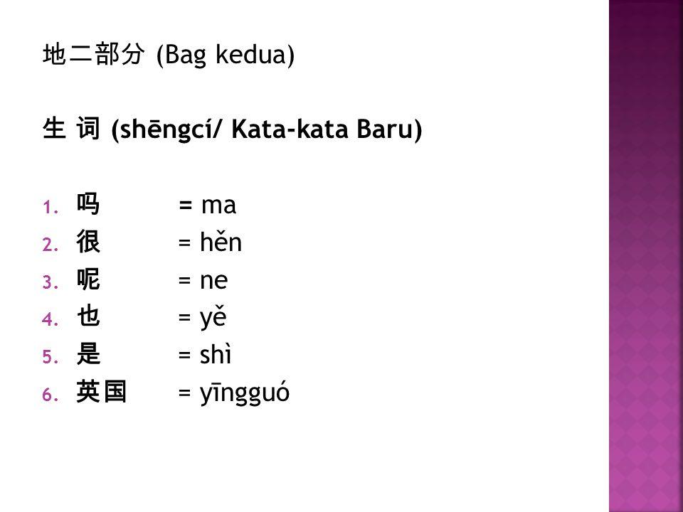 地二部分 (Bag kedua) 生 词 (shēngcí/ Kata-kata Baru) 吗 = ma.