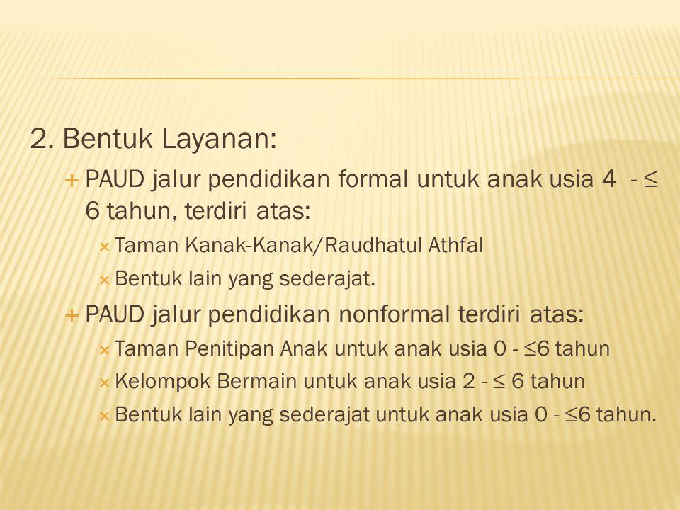 2. Bentuk Layanan: PAUD jalur pendidikan formal untuk anak usia 4 - ≤ 6 tahun, terdiri atas: Taman Kanak-Kanak/Raudhatul Athfal.