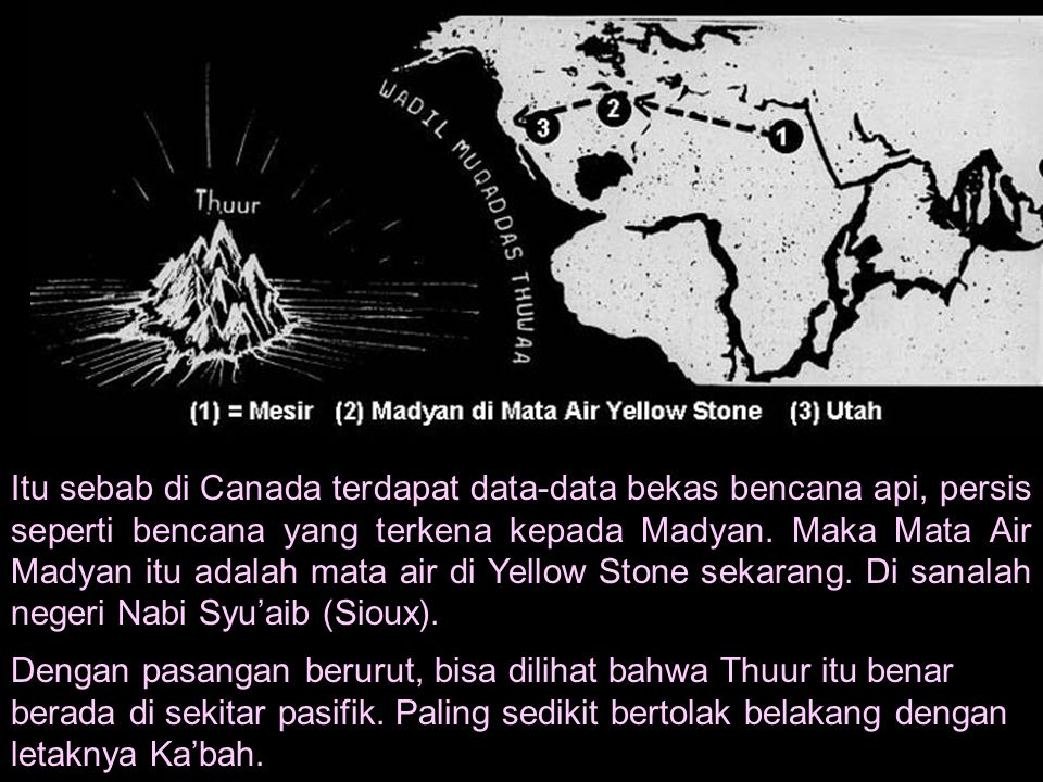 Itu sebab di Canada terdapat data-data bekas bencana api, persis seperti bencana yang terkena kepada Madyan. Maka Mata Air Madyan itu adalah mata air di Yellow Stone sekarang. Di sanalah negeri Nabi Syu'aib (Sioux).