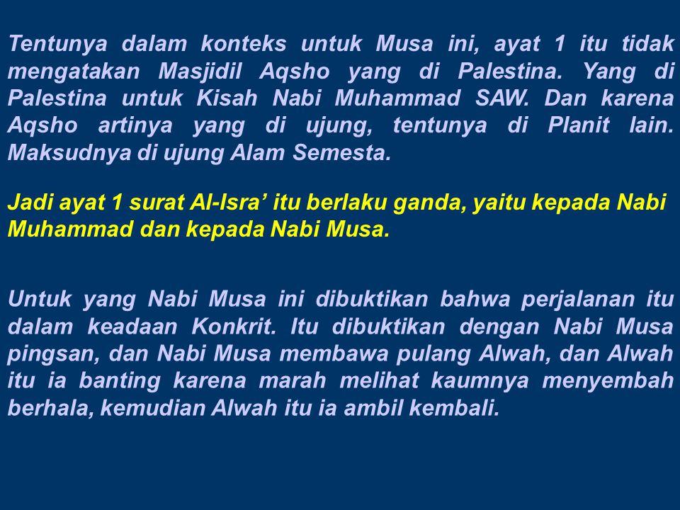 Tentunya dalam konteks untuk Musa ini, ayat 1 itu tidak mengatakan Masjidil Aqsho yang di Palestina. Yang di Palestina untuk Kisah Nabi Muhammad SAW. Dan karena Aqsho artinya yang di ujung, tentunya di Planit lain. Maksudnya di ujung Alam Semesta.