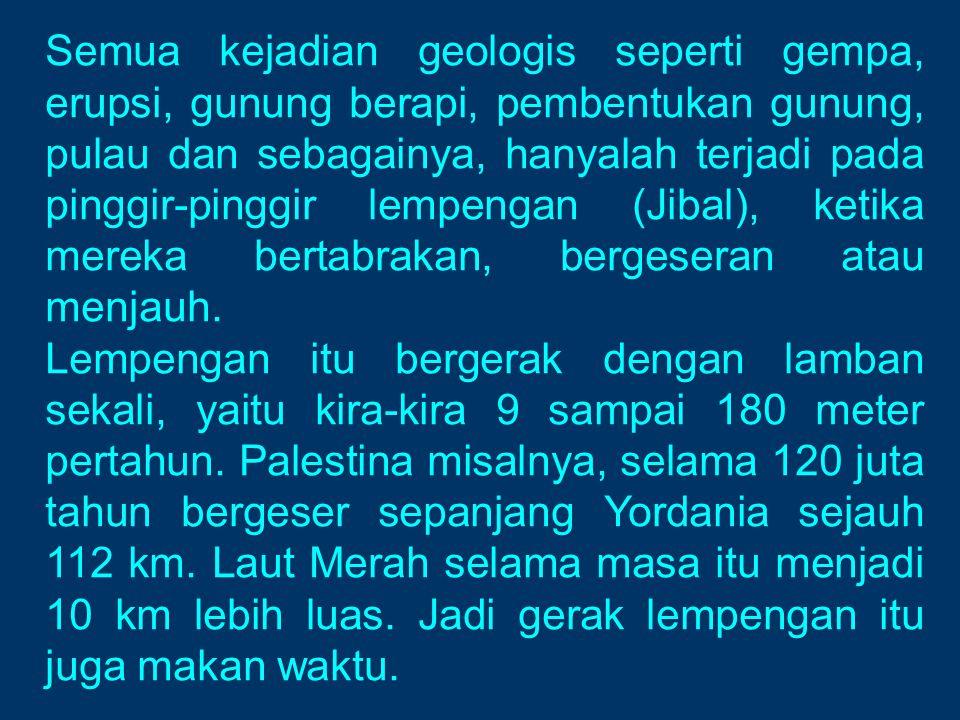 Semua kejadian geologis seperti gempa, erupsi, gunung berapi, pembentukan gunung, pulau dan sebagainya, hanyalah terjadi pada pinggir-pinggir lempengan (Jibal), ketika mereka bertabrakan, bergeseran atau menjauh.