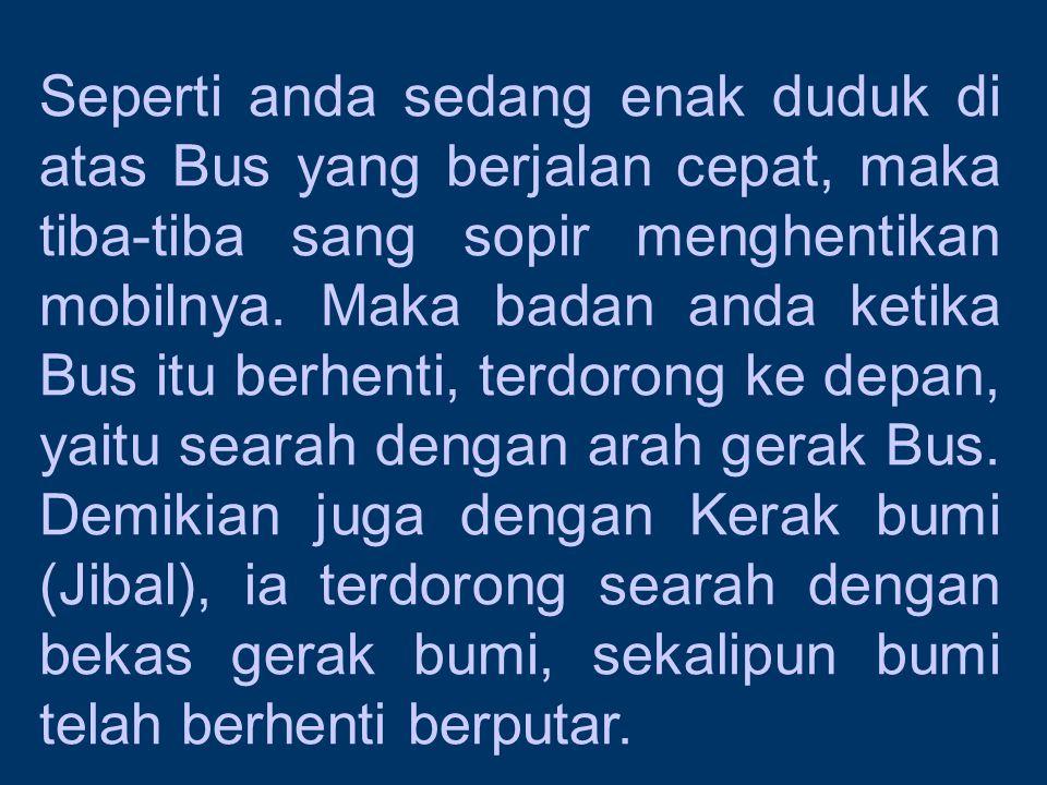Seperti anda sedang enak duduk di atas Bus yang berjalan cepat, maka tiba-tiba sang sopir menghentikan mobilnya.