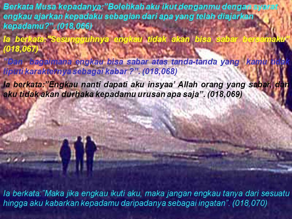 Berkata Musa kepadanya: Bolehkah aku ikut denganmu dengan syarat engkau ajarkan kepadaku sebagian dari apa yang telah diajarkan kepadamu . (018,066)