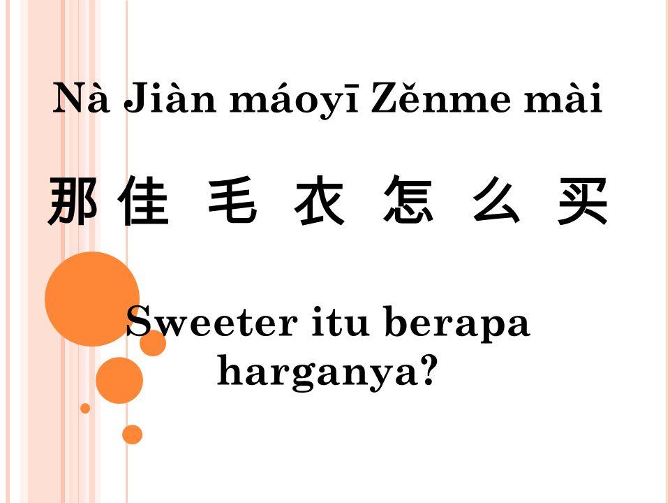 Nà Jiàn máoyī Zěnme mài 那 佳 毛 衣 怎 么 买 Sweeter itu berapa harganya
