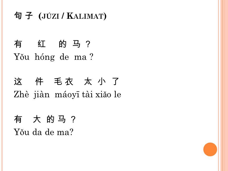 句 子 (júzi / Kalimat) 有 红 的 马 ? Yǒu hóng de ma .