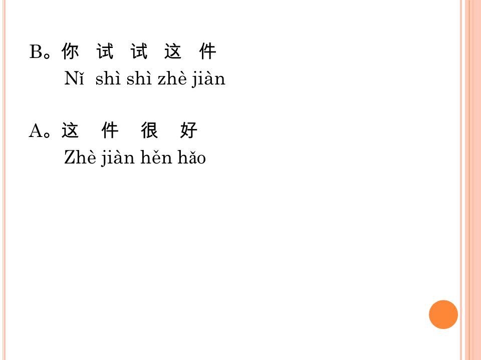 B。你 试 试 这 件 Nǐ shì shì zhè jiàn A。这 件 很 好 Zhè jiàn hěn hǎo