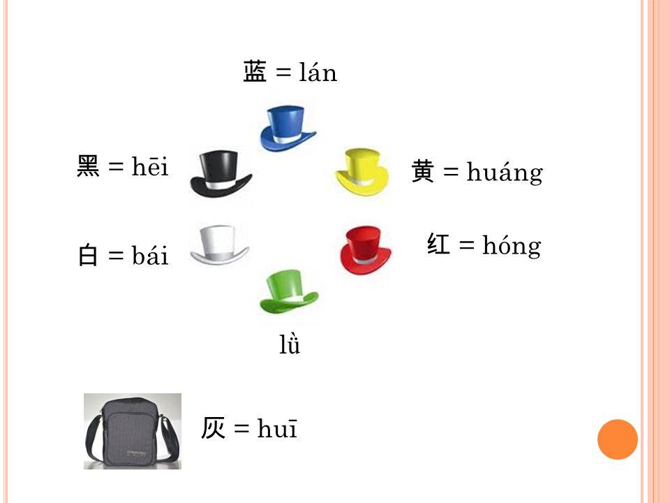 蓝 = lán 黑 = hēi 黄 = huáng 红 = hóng 白 = bái lǜ 灰 = huī