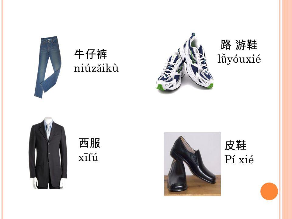 路 游鞋 lǚyóuxié 牛仔裤 niúzǎikù 西服 xīfú 皮鞋 Pí xié