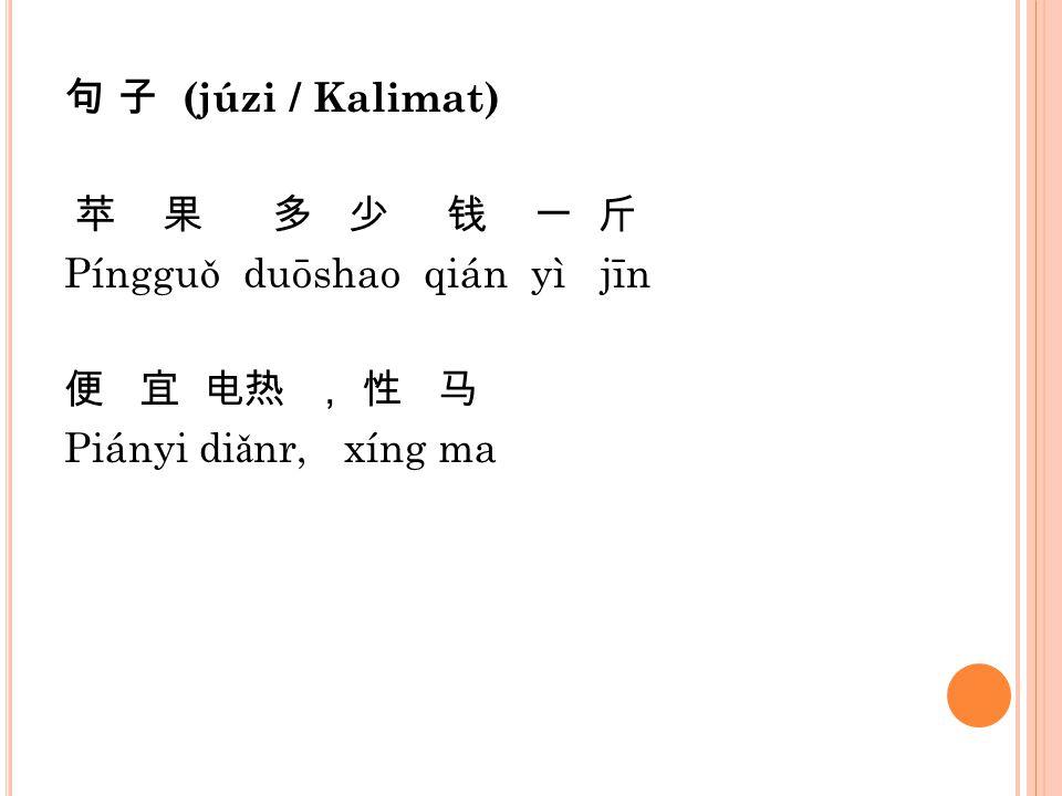 句 子 (júzi / Kalimat) 苹 果 多 少 钱 一 斤 Píngguǒ duōshao qián yì jīn 便 宜 电热 , 性 马 Piányi diǎnr, xíng ma