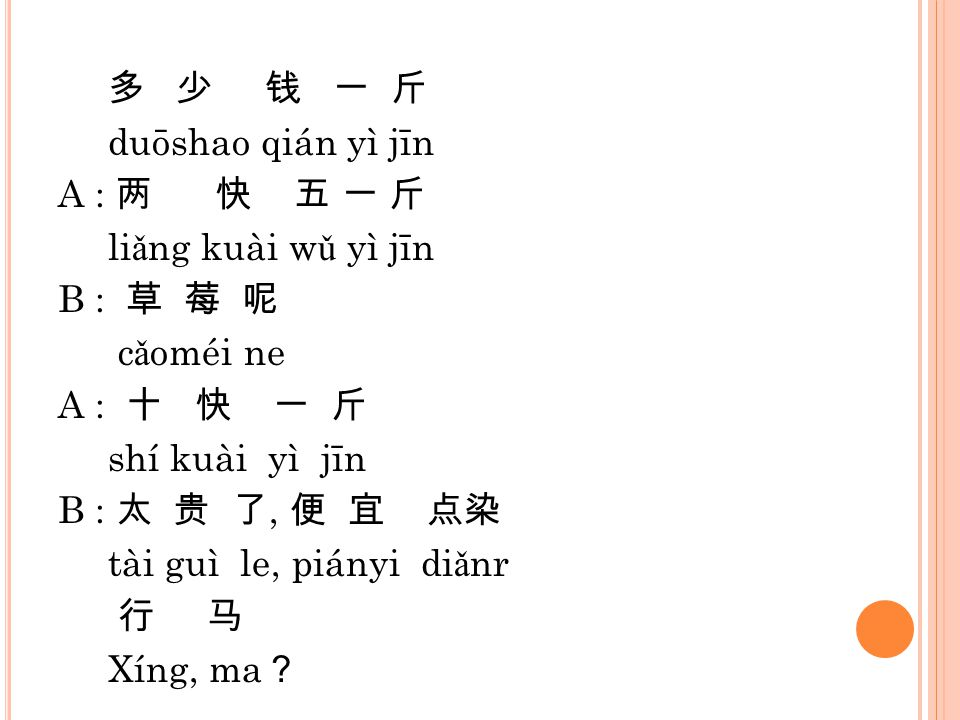 多 少 钱 一 斤 duōshao qián yì jīn A : 两 快 五 一 斤 liǎng kuài wǔ yì jīn B : 草 莓 呢 cǎoméi ne A : 十 快 一 斤 shí kuài yì jīn B : 太 贵 了, 便 宜 点染 tài guì le, piányi diǎnr 行 马 Xíng, ma?