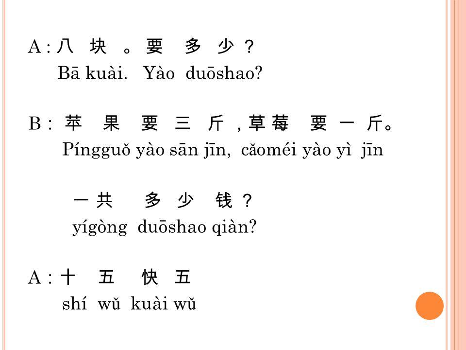 A : 八 块 。 要 多 少 ? Bā kuài. Yào duōshao