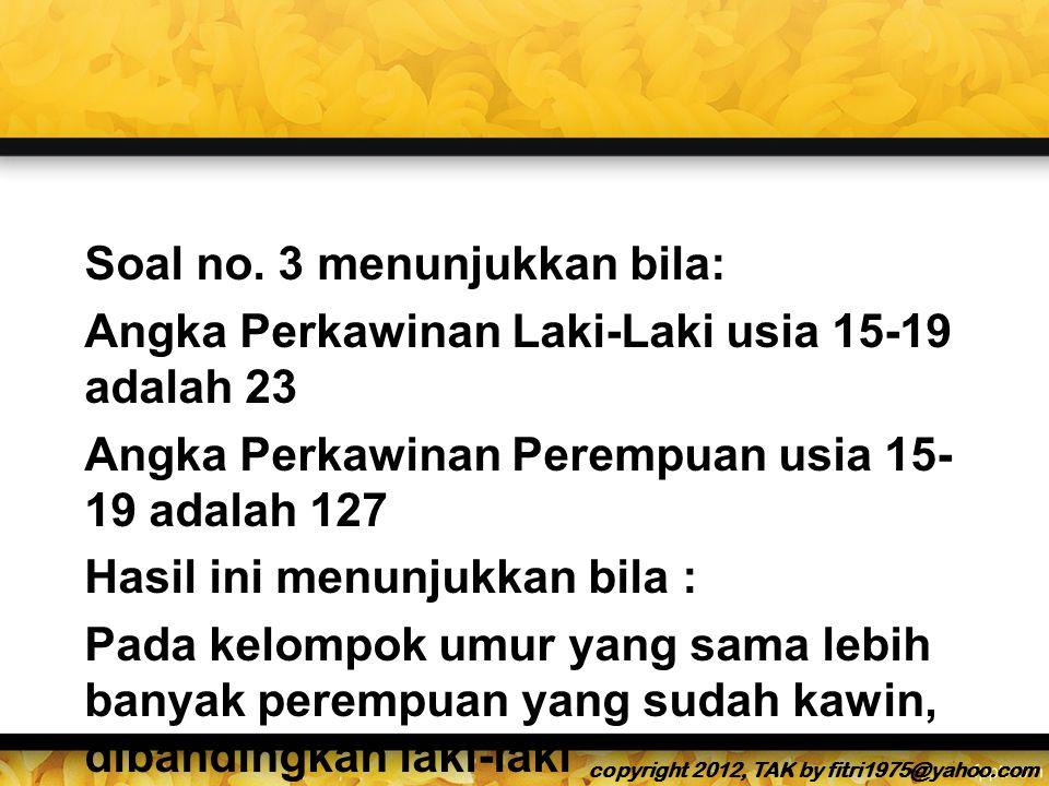 Soal no. 3 menunjukkan bila: Angka Perkawinan Laki-Laki usia 15-19 adalah 23 Angka Perkawinan Perempuan usia 15-19 adalah 127 Hasil ini menunjukkan bila : Pada kelompok umur yang sama lebih banyak perempuan yang sudah kawin, dibandingkan laki-laki