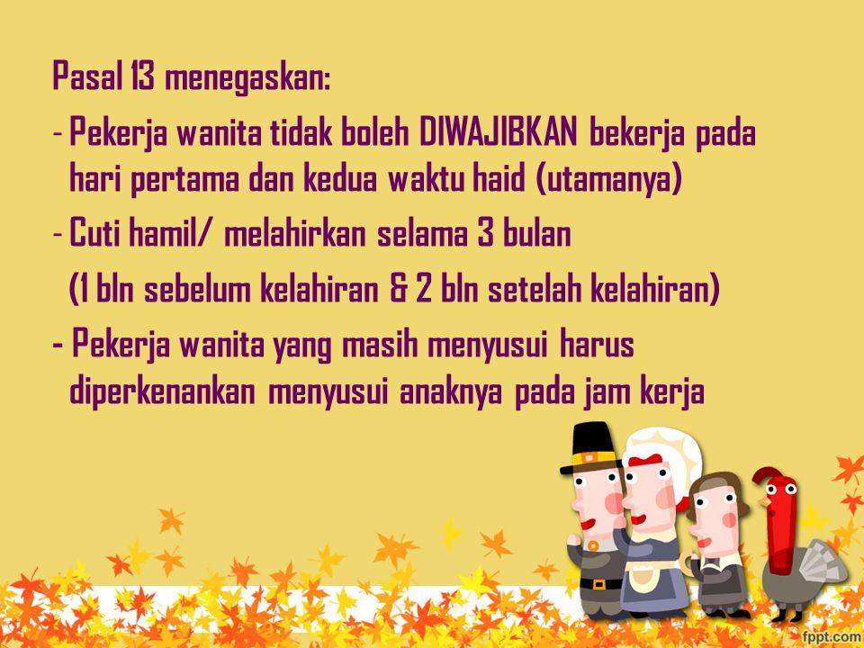Pasal 13 menegaskan: Pekerja wanita tidak boleh DIWAJIBKAN bekerja pada hari pertama dan kedua waktu haid (utamanya)