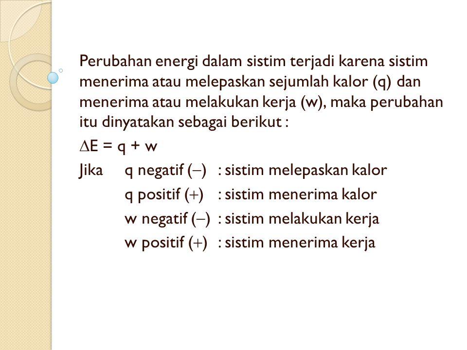 Perubahan energi dalam sistim terjadi karena sistim menerima atau melepaskan sejumlah kalor (q) dan menerima atau melakukan kerja (w), maka perubahan itu dinyatakan sebagai berikut :
