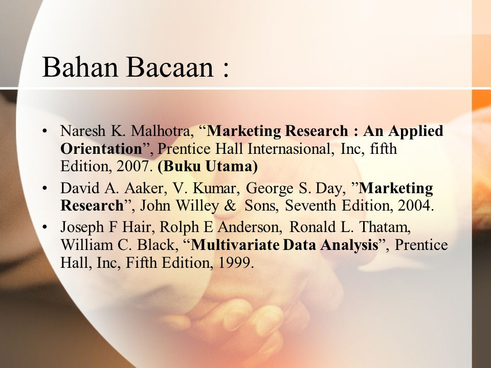 Bahan Bacaan : Naresh K. Malhotra, Marketing Research : An Applied Orientation , Prentice Hall Internasional, Inc, fifth Edition, 2007. (Buku Utama)