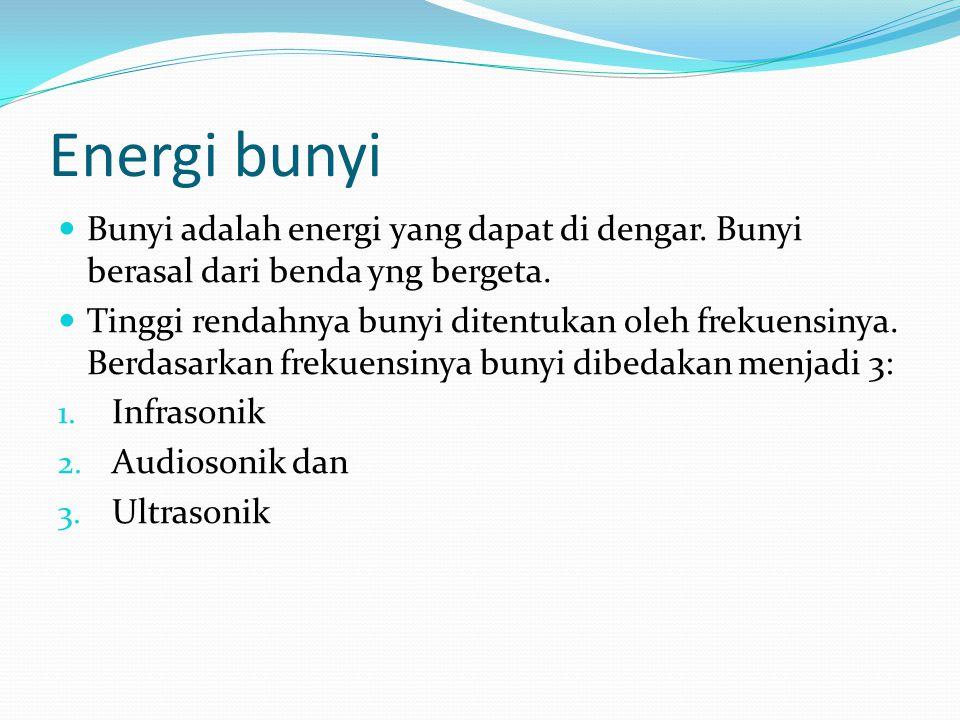 Energi bunyi Bunyi adalah energi yang dapat di dengar. Bunyi berasal dari benda yng bergeta.