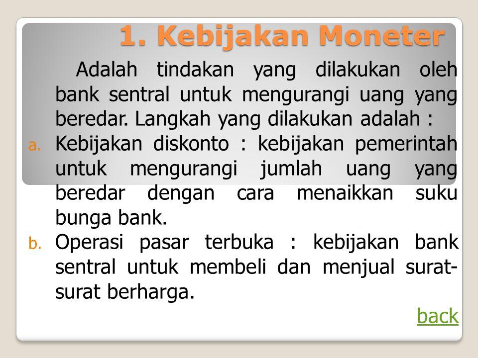 1. Kebijakan Moneter Adalah tindakan yang dilakukan oleh bank sentral untuk mengurangi uang yang beredar. Langkah yang dilakukan adalah :