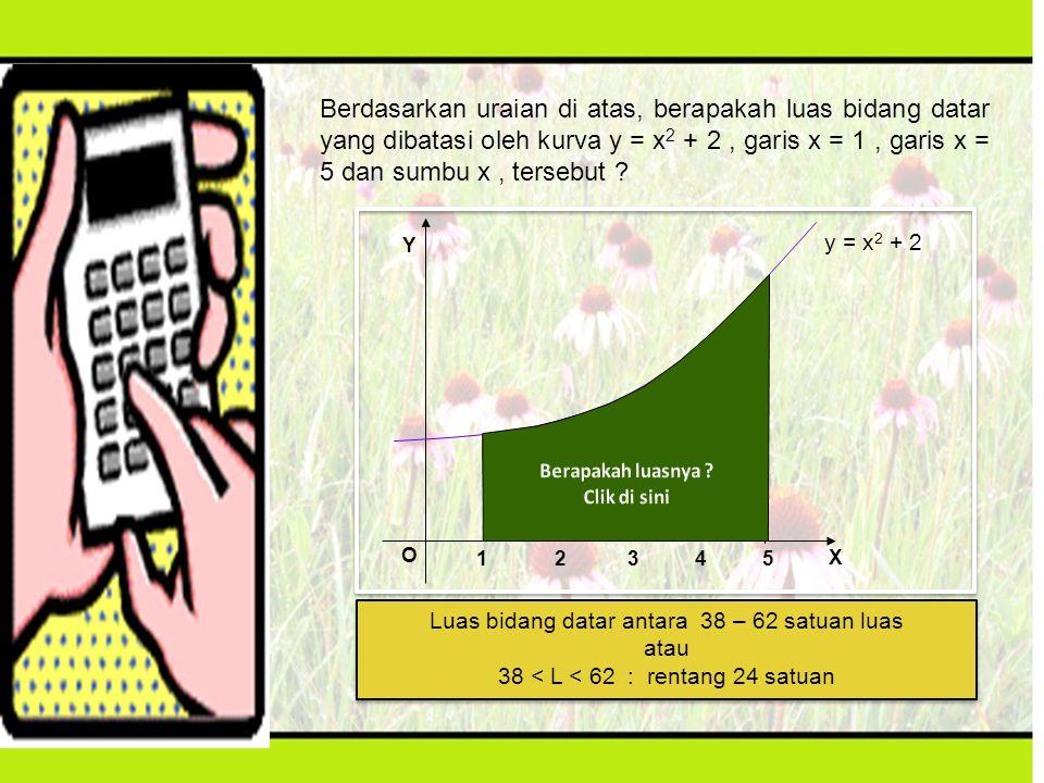 Berdasarkan uraian di atas, berapakah luas bidang datar yang dibatasi oleh kurva y = x2 + 2 , garis x = 1 , garis x = 5 dan sumbu x , tersebut