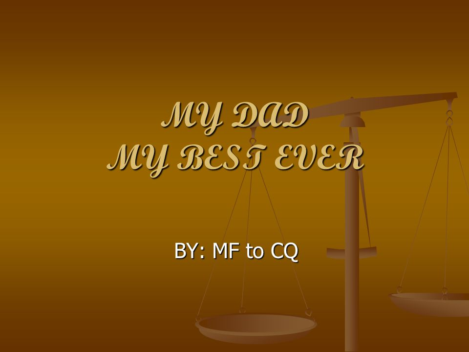 MY DAD MY BEST EVER BY: MF to CQ